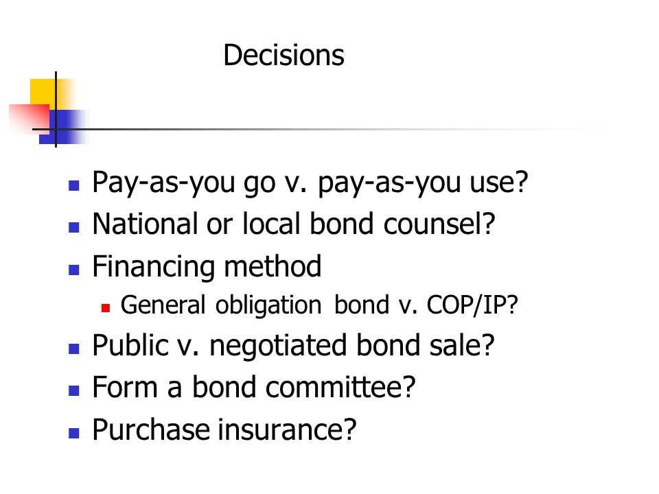 Decisions Pay-as-you go v. pay-as-you use. National or local bond counsel.