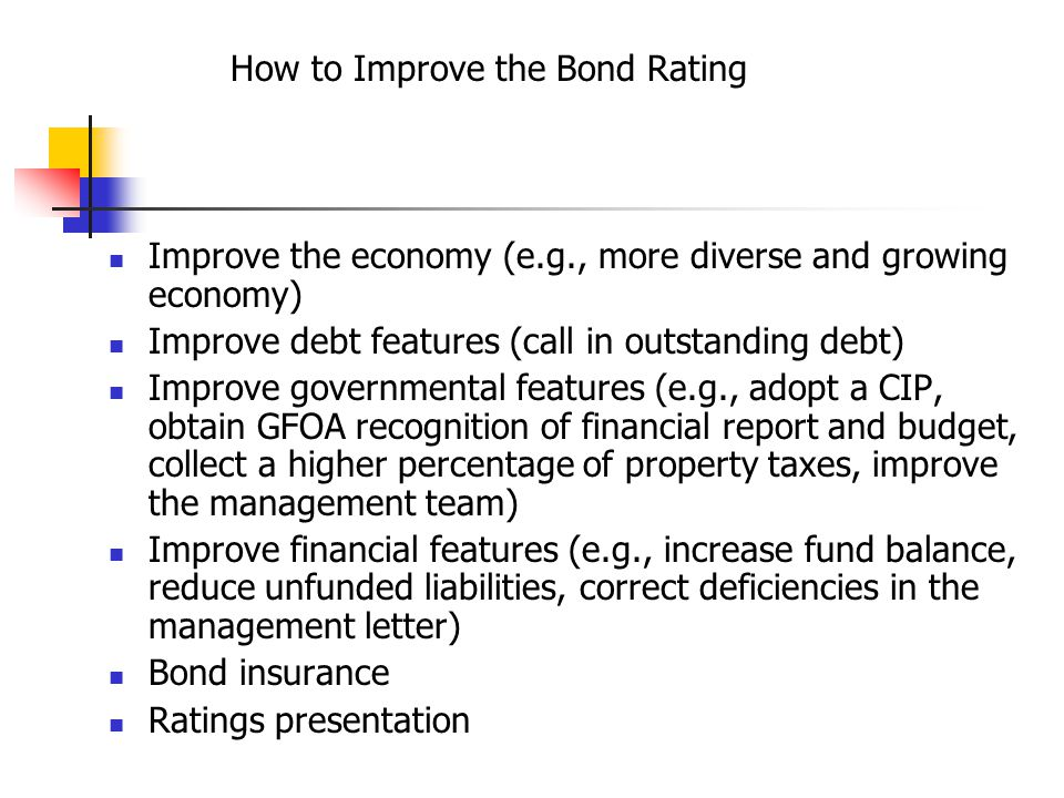 How to Improve the Bond Rating Improve the economy (e.g., more diverse and growing economy) Improve debt features (call in outstanding debt) Improve governmental features (e.g., adopt a CIP, obtain GFOA recognition of financial report and budget, collect a higher percentage of property taxes, improve the management team) Improve financial features (e.g., increase fund balance, reduce unfunded liabilities, correct deficiencies in the management letter) Bond insurance Ratings presentation