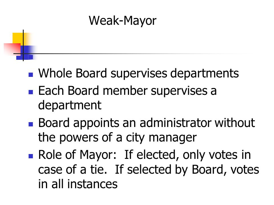 Weak-Mayor Whole Board supervises departments Each Board member supervises a department Board appoints an administrator without the powers of a city manager Role of Mayor: If elected, only votes in case of a tie.