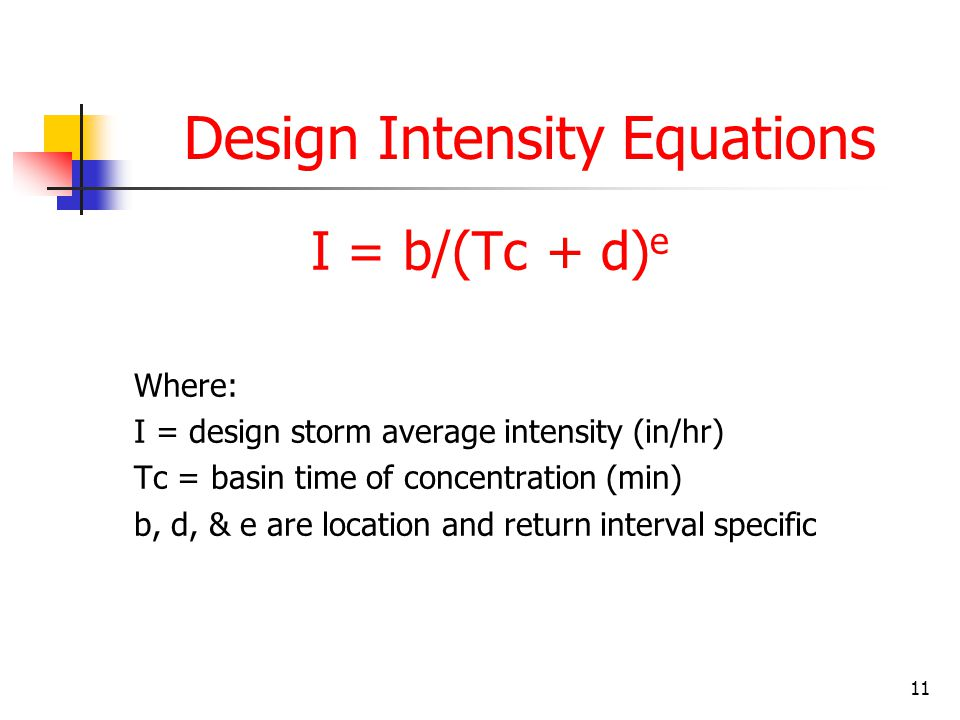 11 Design Intensity Equations I = b/(Tc + d) e Where: I = design storm average intensity (in/hr) Tc = basin time of concentration (min) b, d, & e are location and return interval specific