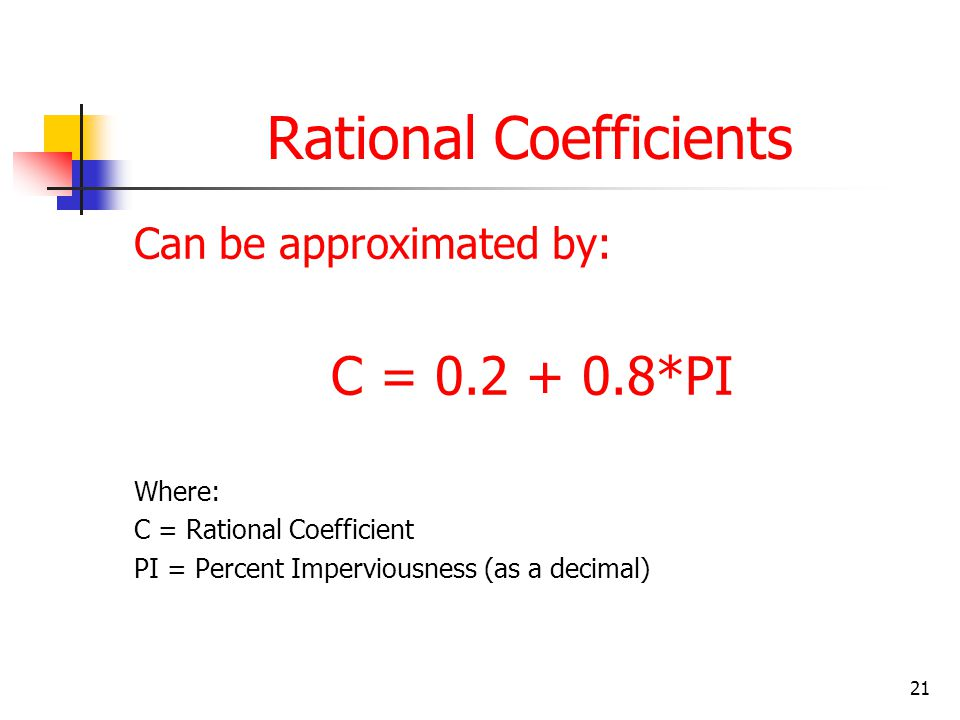 21 Rational Coefficients Can be approximated by: C = 0.2 + 0.8*PI Where: C = Rational Coefficient PI = Percent Imperviousness (as a decimal)