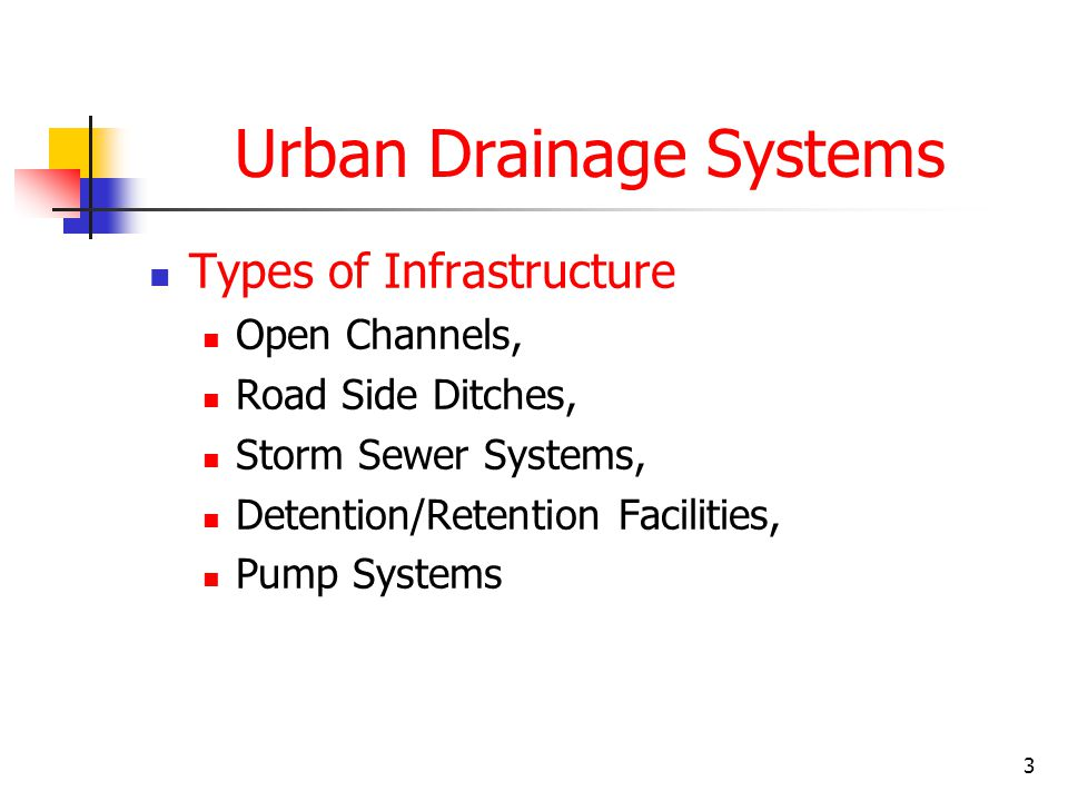 3 Urban Drainage Systems Types of Infrastructure Open Channels, Road Side Ditches, Storm Sewer Systems, Detention/Retention Facilities, Pump Systems