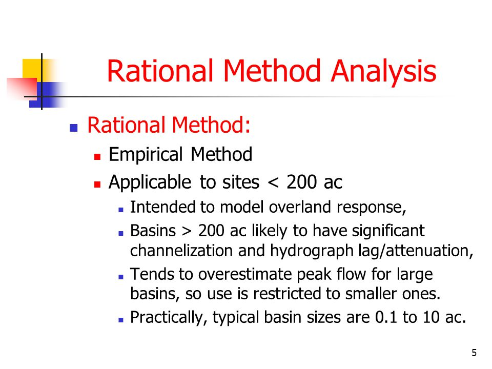 5 Rational Method Analysis Rational Method: Empirical Method Applicable to sites < 200 ac Intended to model overland response, Basins > 200 ac likely to have significant channelization and hydrograph lag/attenuation, Tends to overestimate peak flow for large basins, so use is restricted to smaller ones.