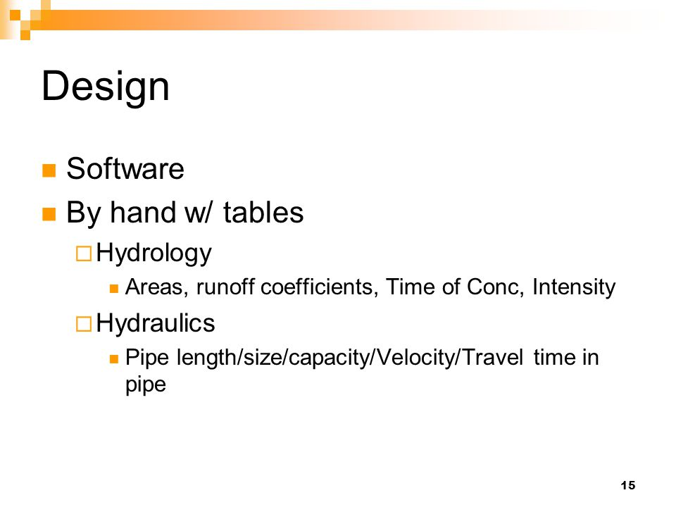 15 Design Software By hand w/ tables  Hydrology Areas, runoff coefficients, Time of Conc, Intensity  Hydraulics Pipe length/size/capacity/Velocity/Travel time in pipe
