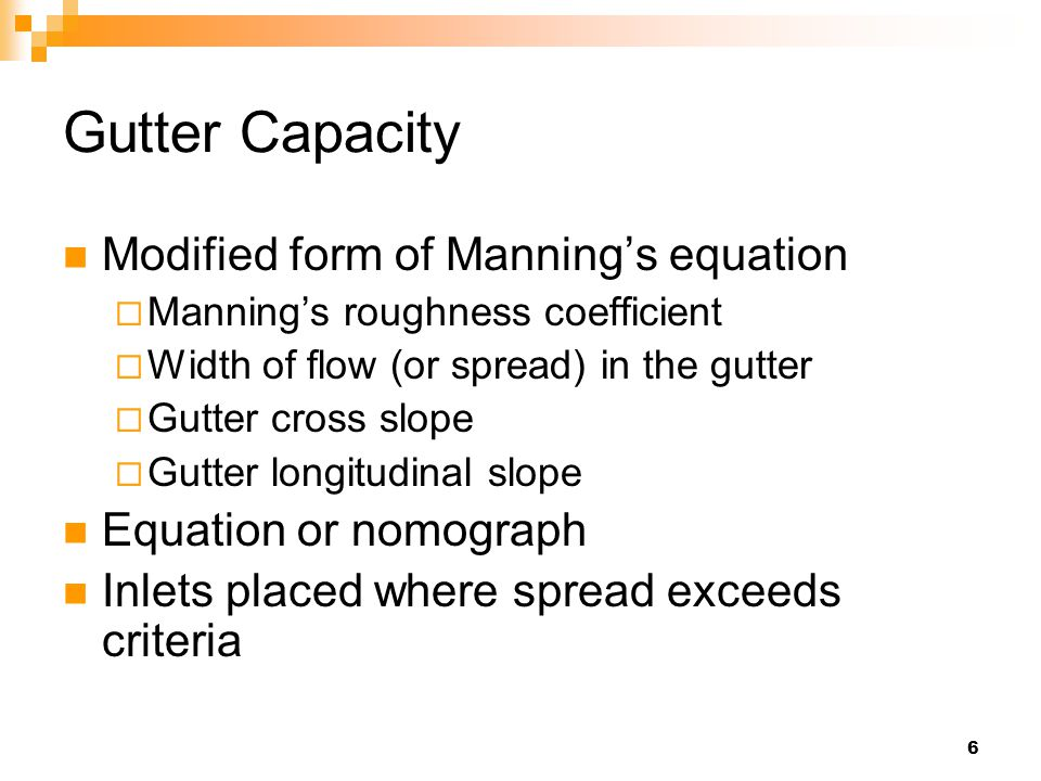 6 Gutter Capacity Modified form of Manning's equation  Manning's roughness coefficient  Width of flow (or spread) in the gutter  Gutter cross slope  Gutter longitudinal slope Equation or nomograph Inlets placed where spread exceeds criteria