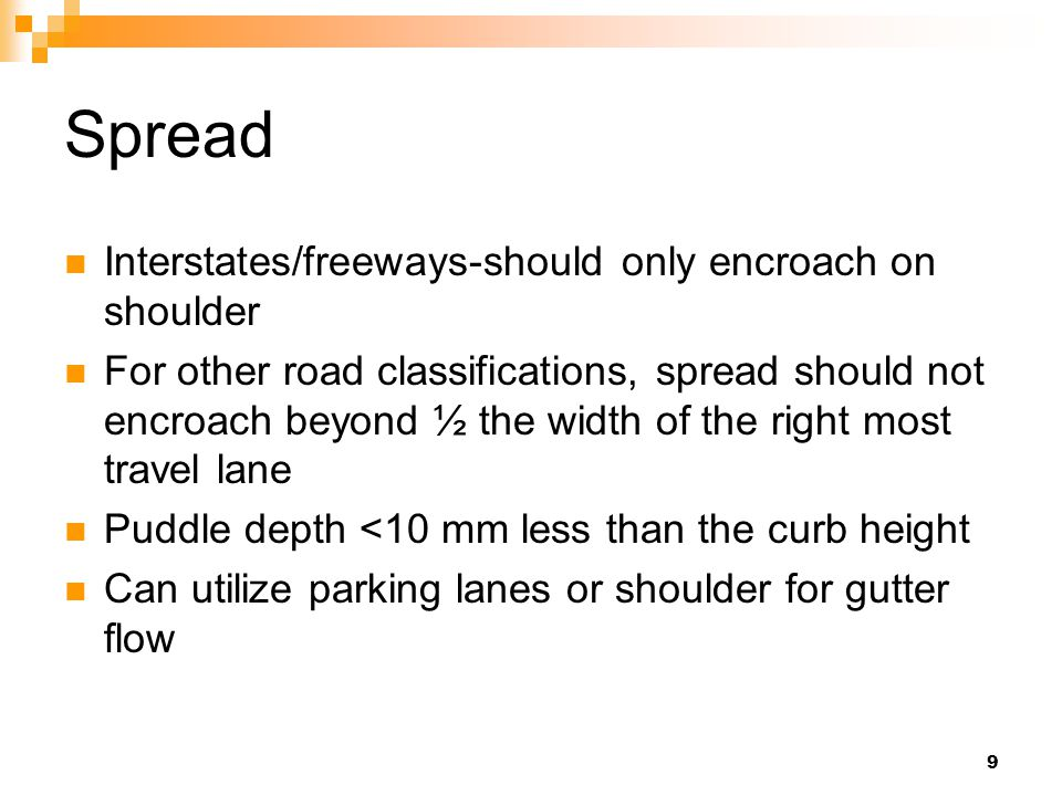 9 Spread Interstates/freeways-should only encroach on shoulder For other road classifications, spread should not encroach beyond ½ the width of the right most travel lane Puddle depth <10 mm less than the curb height Can utilize parking lanes or shoulder for gutter flow