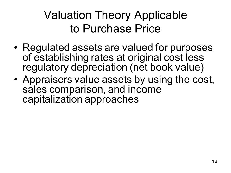 18 Valuation Theory Applicable to Purchase Price Regulated assets are valued for purposes of establishing rates at original cost less regulatory depreciation (net book value) Appraisers value assets by using the cost, sales comparison, and income capitalization approaches