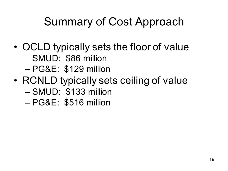 19 Summary of Cost Approach OCLD typically sets the floor of value –SMUD: $86 million –PG&E: $129 million RCNLD typically sets ceiling of value –SMUD: $133 million –PG&E: $516 million