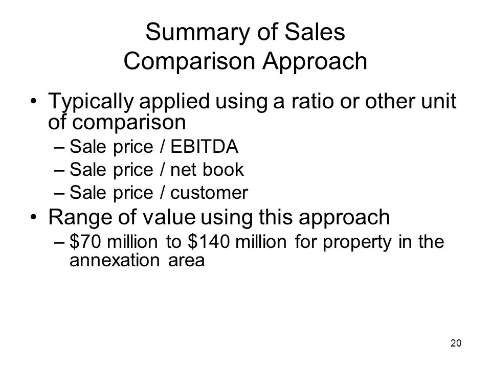 20 Summary of Sales Comparison Approach Typically applied using a ratio or other unit of comparison –Sale price / EBITDA –Sale price / net book –Sale price / customer Range of value using this approach –$70 million to $140 million for property in the annexation area