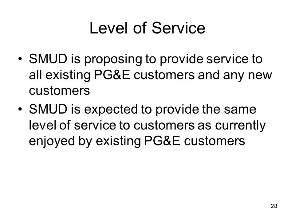 28 Level of Service SMUD is proposing to provide service to all existing PG&E customers and any new customers SMUD is expected to provide the same level of service to customers as currently enjoyed by existing PG&E customers