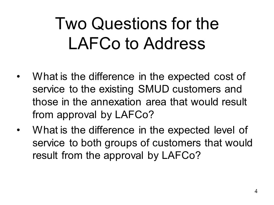 4 Two Questions for the LAFCo to Address What is the difference in the expected cost of service to the existing SMUD customers and those in the annexation area that would result from approval by LAFCo.