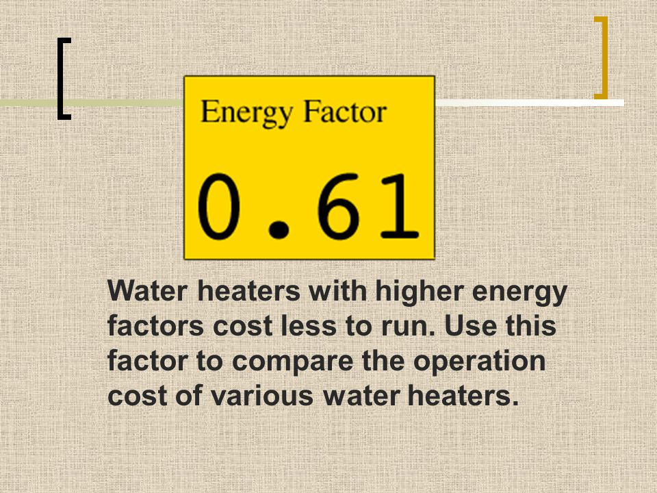 Water heaters with higher energy factors cost less to run. Use this factor to compare the operation cost of various water heaters.
