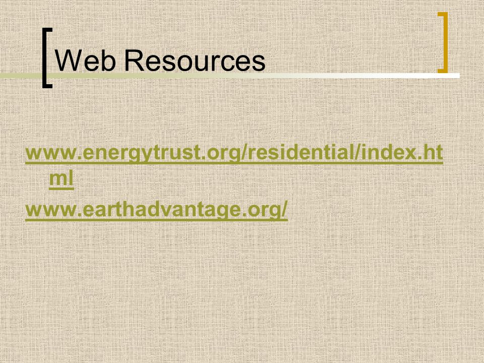 Web Resources www.energytrust.org/residential/index.ht ml www.earthadvantage.org/