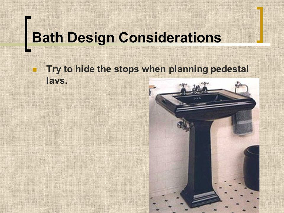 Bath Design Considerations Try to hide the stops when planning pedestal lavs.