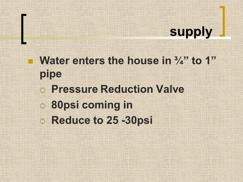 "supply Water enters the house in ¾"" to 1"" pipe  Pressure Reduction Valve  80psi coming in  Reduce to 25 -30psi"