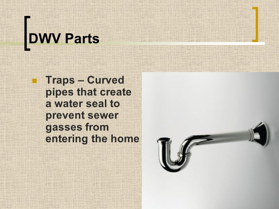 DWV Parts Traps – Curved pipes that create a water seal to prevent sewer gasses from entering the home