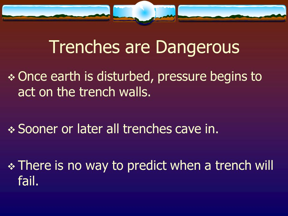 Trenches are Dangerous  Once earth is disturbed, pressure begins to act on the trench walls.  Sooner or later all trenches cave in.  There is no wa