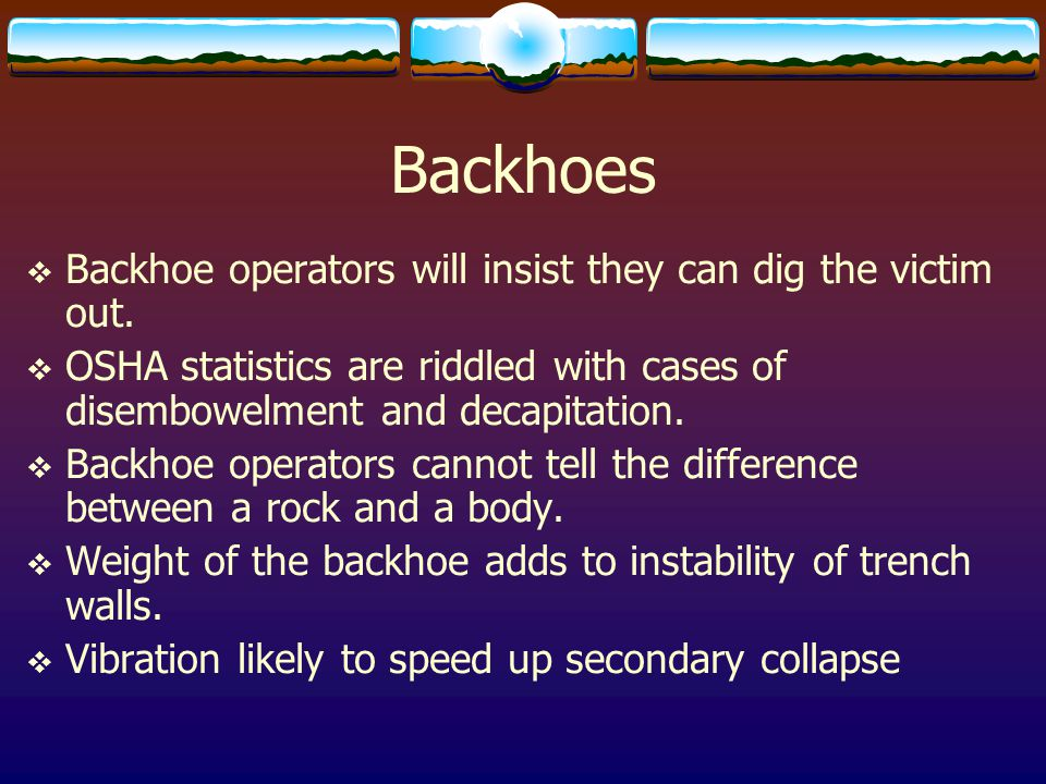 Backhoes  Backhoe operators will insist they can dig the victim out.  OSHA statistics are riddled with cases of disembowelment and decapitation.  B