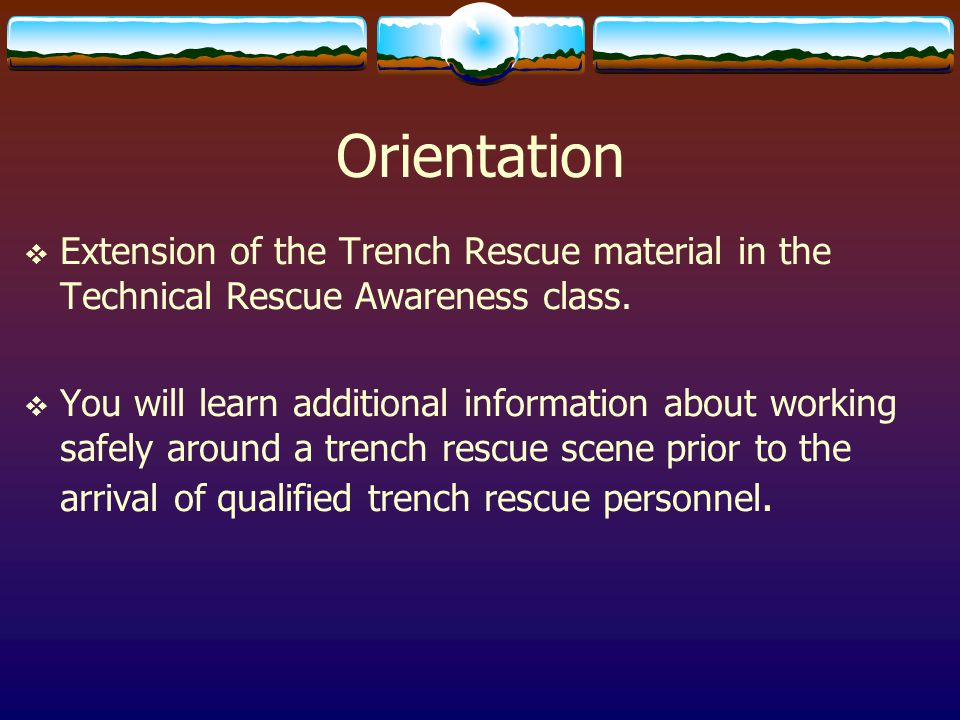 Orientation  Extension of the Trench Rescue material in the Technical Rescue Awareness class.  You will learn additional information about working s