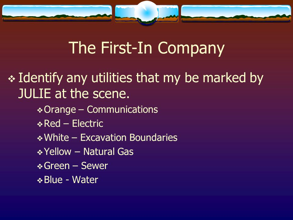 The First-In Company  Identify any utilities that my be marked by JULIE at the scene.  Orange – Communications  Red – Electric  White – Excavation