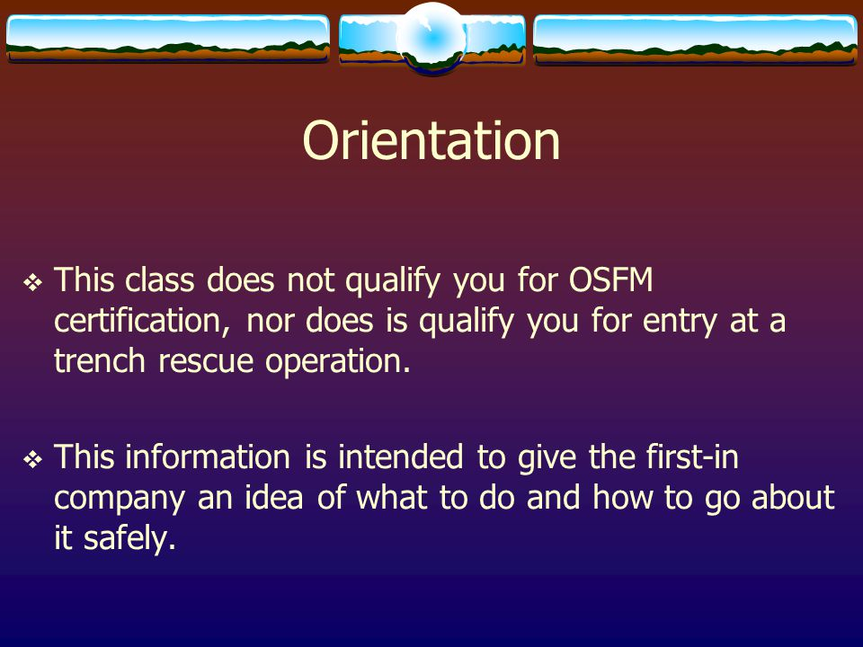 Orientation  This class does not qualify you for OSFM certification, nor does is qualify you for entry at a trench rescue operation.  This informati