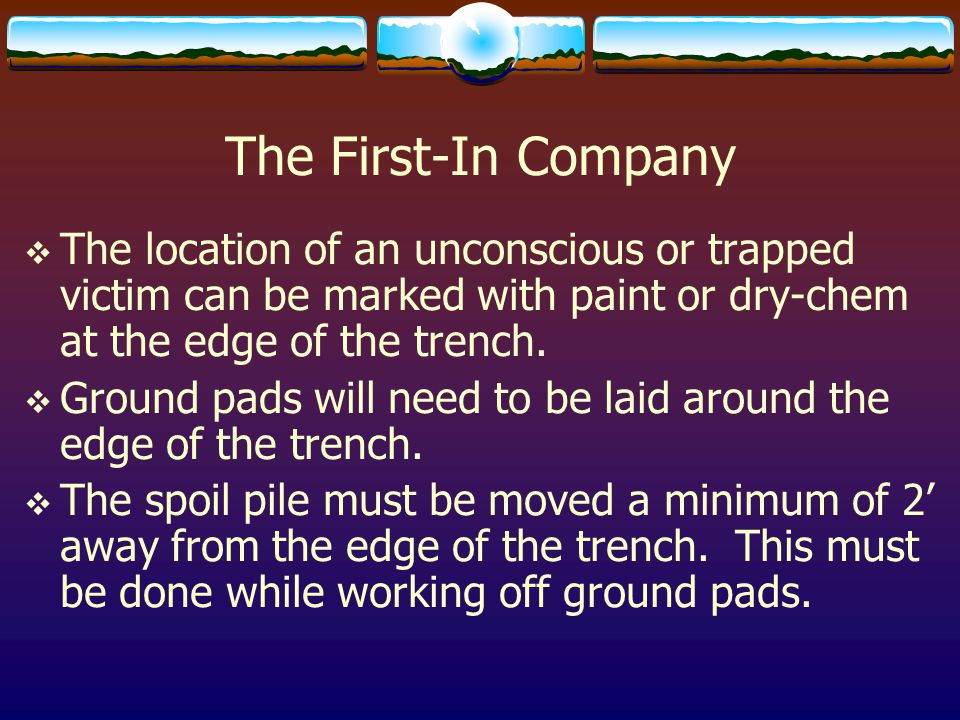 The First-In Company  The location of an unconscious or trapped victim can be marked with paint or dry-chem at the edge of the trench.  Ground pads