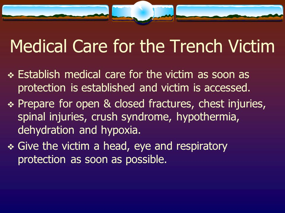 Medical Care for the Trench Victim  Establish medical care for the victim as soon as protection is established and victim is accessed.  Prepare for
