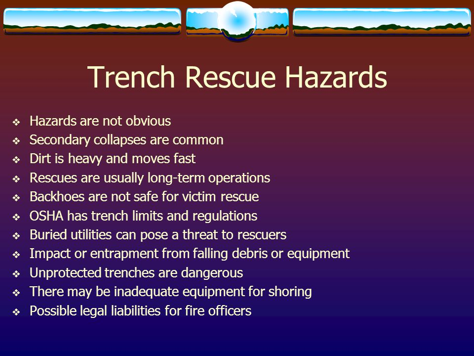 Trench Rescue Hazards  Hazards are not obvious  Secondary collapses are common  Dirt is heavy and moves fast  Rescues are usually long-term operat