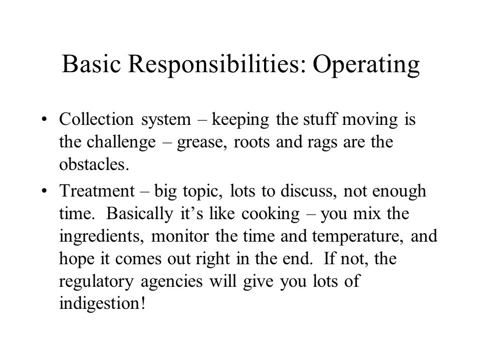 Basic Responsibilities: Operating Collection system – keeping the stuff moving is the challenge – grease, roots and rags are the obstacles.