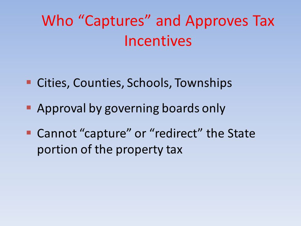 Who Captures and Approves Tax Incentives  Cities, Counties, Schools, Townships  Approval by governing boards only  Cannot capture or redirect the State portion of the property tax