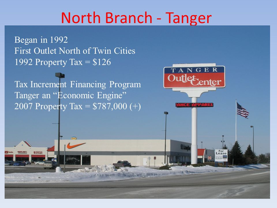 "North Branch - Tanger Began in 1992 First Outlet North of Twin Cities 1992 Property Tax = $126 Tax Increment Financing Program Tanger an ""Economic Eng"