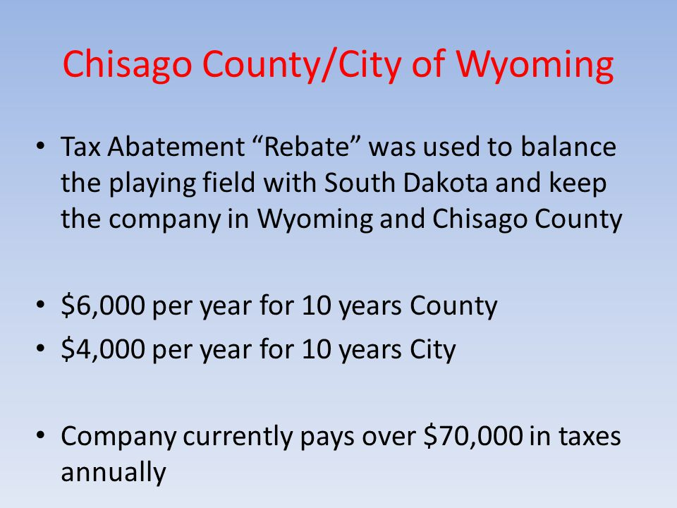 Chisago County/City of Wyoming Tax Abatement Rebate was used to balance the playing field with South Dakota and keep the company in Wyoming and Chisago County $6,000 per year for 10 years County $4,000 per year for 10 years City Company currently pays over $70,000 in taxes annually