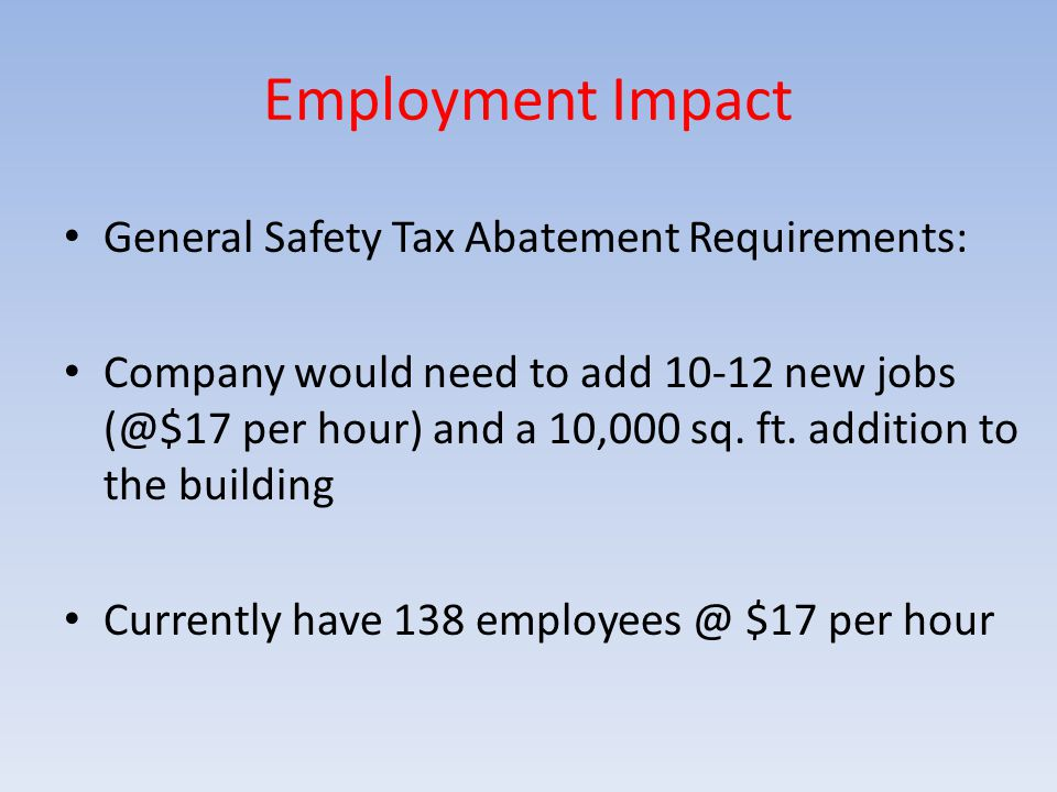 Employment Impact General Safety Tax Abatement Requirements: Company would need to add 10-12 new jobs (@$17 per hour) and a 10,000 sq. ft. addition to
