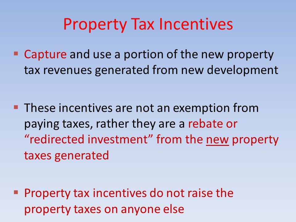 Property Tax Incentives  Capture and use a portion of the new property tax revenues generated from new development  These incentives are not an exemption from paying taxes, rather they are a rebate or redirected investment from the new property taxes generated  Property tax incentives do not raise the property taxes on anyone else
