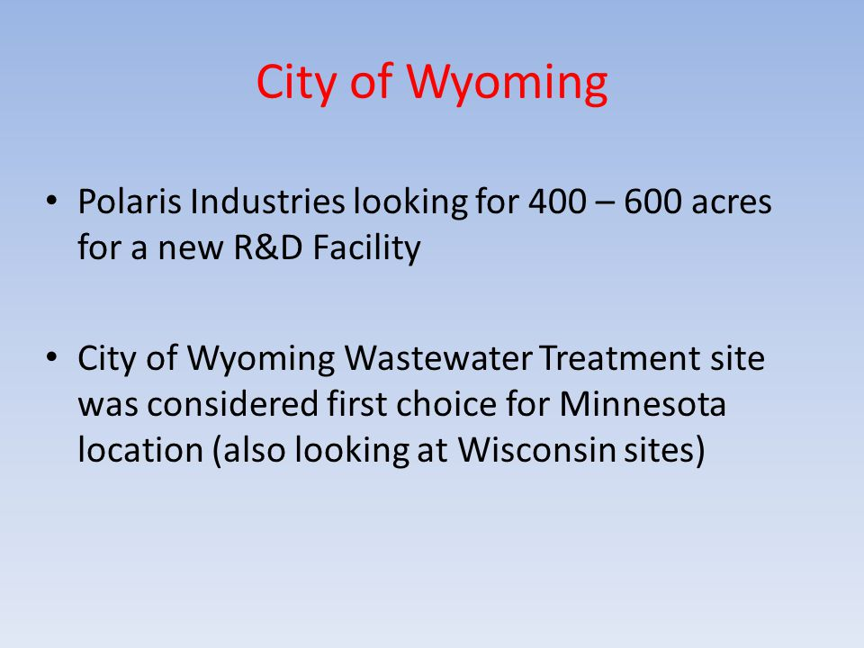 City of Wyoming Polaris Industries looking for 400 – 600 acres for a new R&D Facility City of Wyoming Wastewater Treatment site was considered first choice for Minnesota location (also looking at Wisconsin sites)