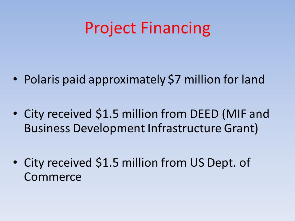 Project Financing Polaris paid approximately $7 million for land City received $1.5 million from DEED (MIF and Business Development Infrastructure Grant) City received $1.5 million from US Dept.