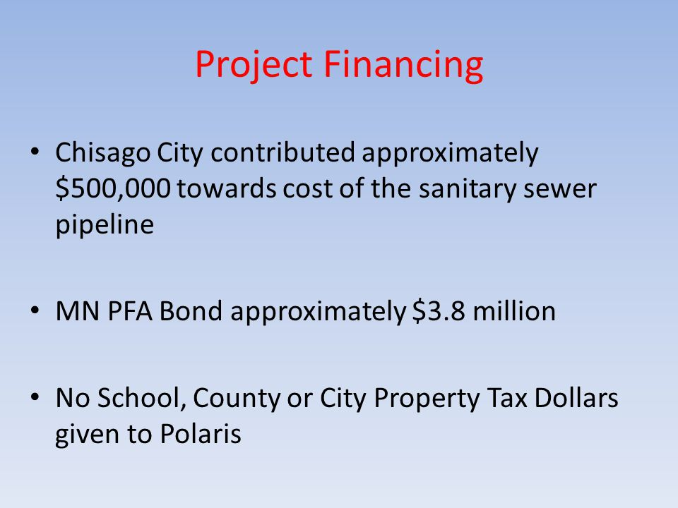 Project Financing Chisago City contributed approximately $500,000 towards cost of the sanitary sewer pipeline MN PFA Bond approximately $3.8 million No School, County or City Property Tax Dollars given to Polaris