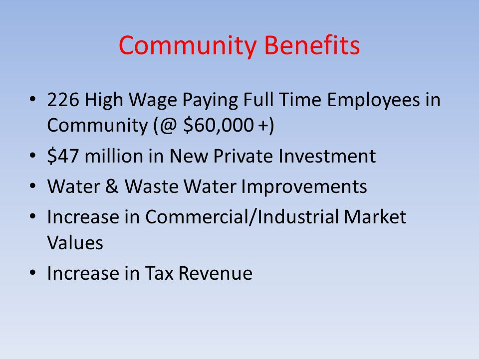 226 High Wage Paying Full Time Employees in Community (@ $60,000 +) $47 million in New Private Investment Water & Waste Water Improvements Increase in Commercial/Industrial Market Values Increase in Tax Revenue Community Benefits