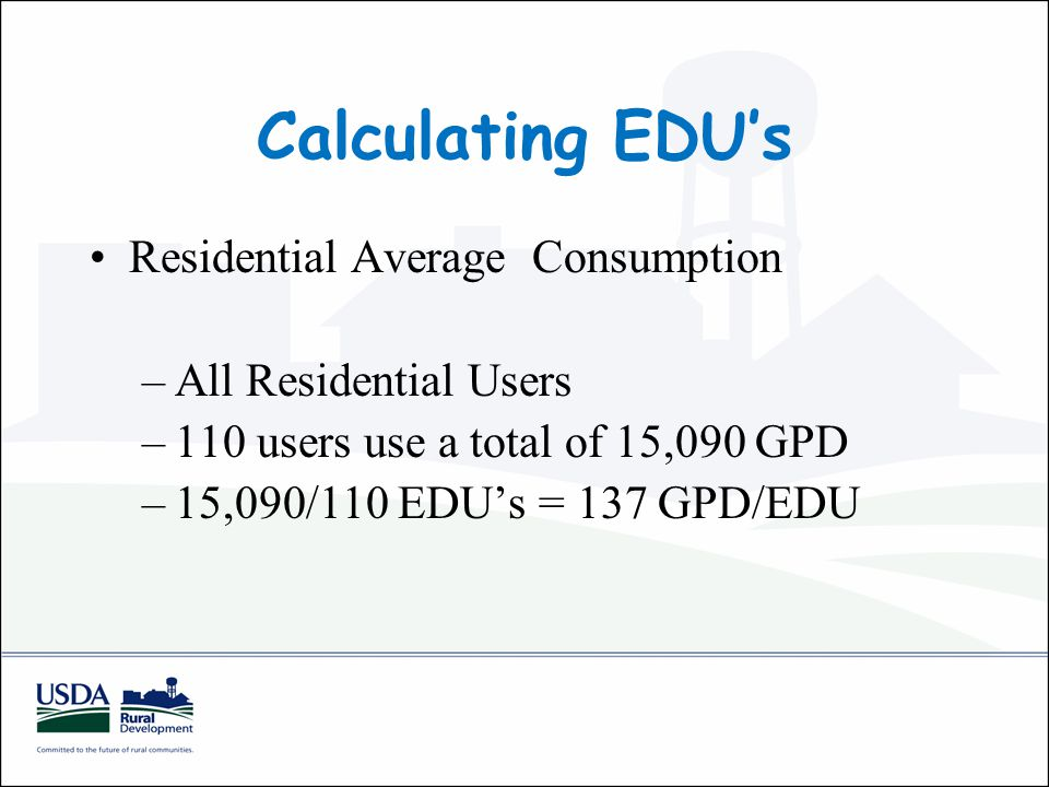 Calculating EDU's Residential Average Consumption –All Residential Users –110 users use a total of 15,090 GPD –15,090/110 EDU's = 137 GPD/EDU