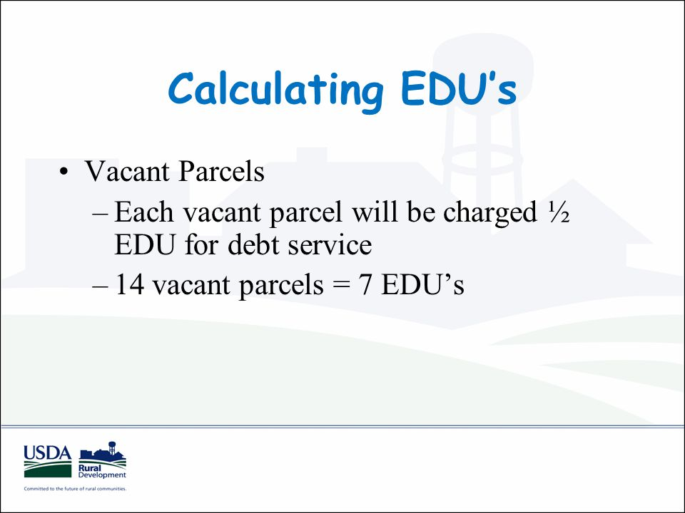 Calculating EDU's Vacant Parcels –Each vacant parcel will be charged ½ EDU for debt service –14 vacant parcels = 7 EDU's
