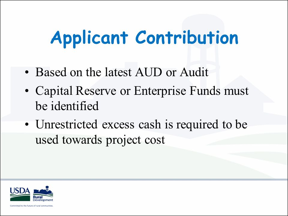 Applicant Contribution Based on the latest AUD or Audit Capital Reserve or Enterprise Funds must be identified Unrestricted excess cash is required to be used towards project cost
