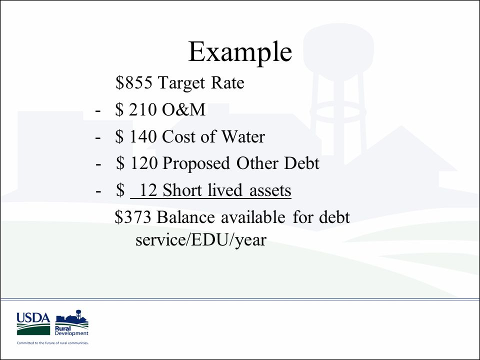 Example $855 Target Rate - $ 210 O&M - $ 140 Cost of Water - $ 120 Proposed Other Debt - $ 12 Short lived assets $373 Balance available for debt service/EDU/year