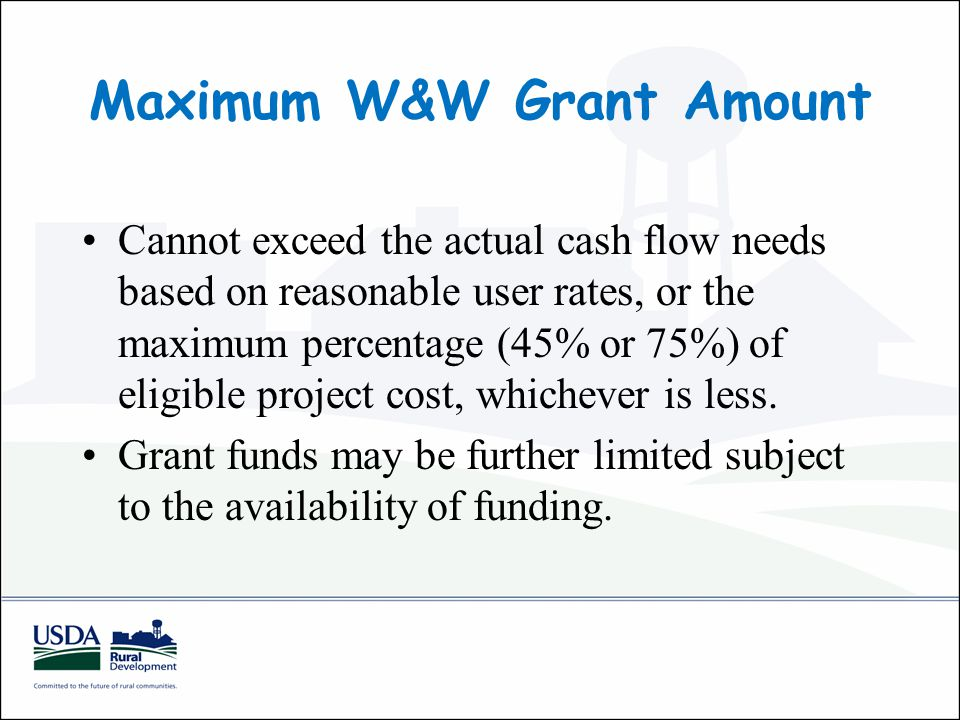 Maximum W&W Grant Amount Cannot exceed the actual cash flow needs based on reasonable user rates, or the maximum percentage (45% or 75%) of eligible project cost, whichever is less.