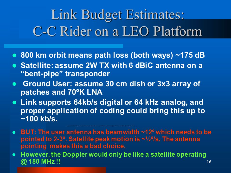 16 Link Budget Estimates: C-C Rider on a LEO Platform 800 km orbit means path loss (both ways) ~175 dB Satellite: assume 2W TX with 6 dBiC antenna on a bent-pipe transponder Ground User: assume 30 cm dish or 3x3 array of patches and 70ºK LNA Link supports 64kb/s digital or 64 kHz analog, and proper application of coding could bring this up to ~100 kb/s.