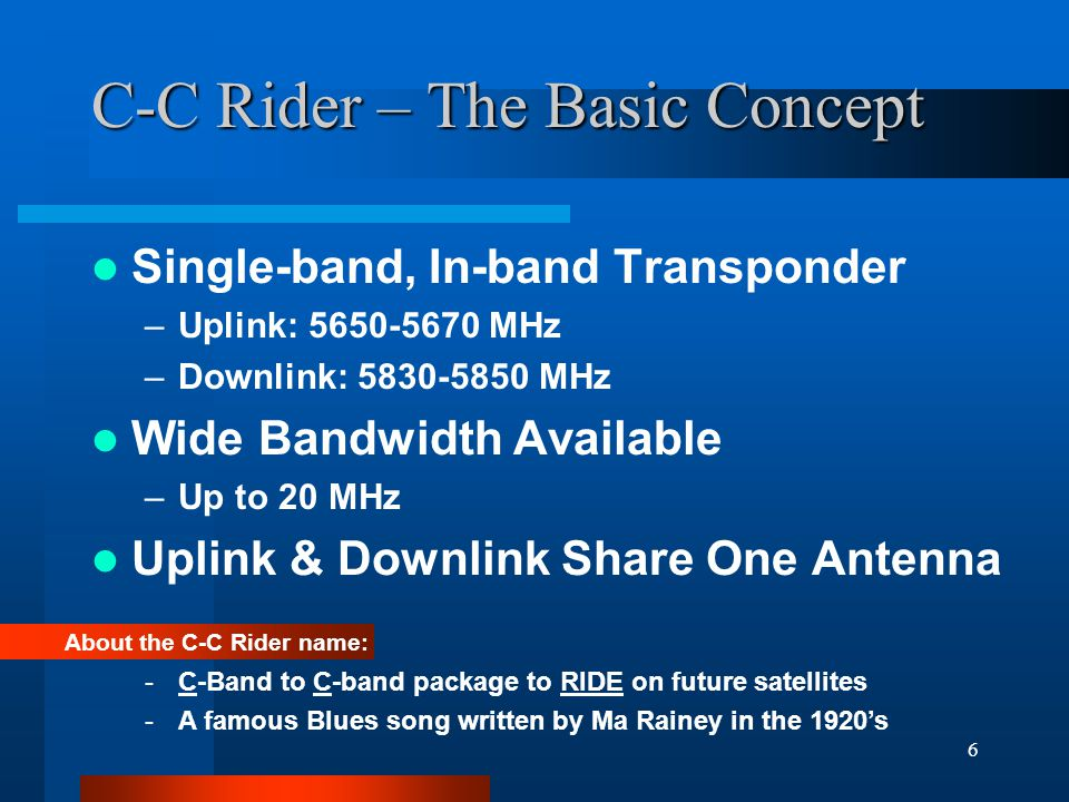 6 C-C Rider – The Basic Concept Single-band, In-band Transponder –Uplink: 5650-5670 MHz –Downlink: 5830-5850 MHz Wide Bandwidth Available –Up to 20 MHz Uplink & Downlink Share One Antenna About the C-C Rider name: -C-Band to C-band package to RIDE on future satellites -A famous Blues song written by Ma Rainey in the 1920's