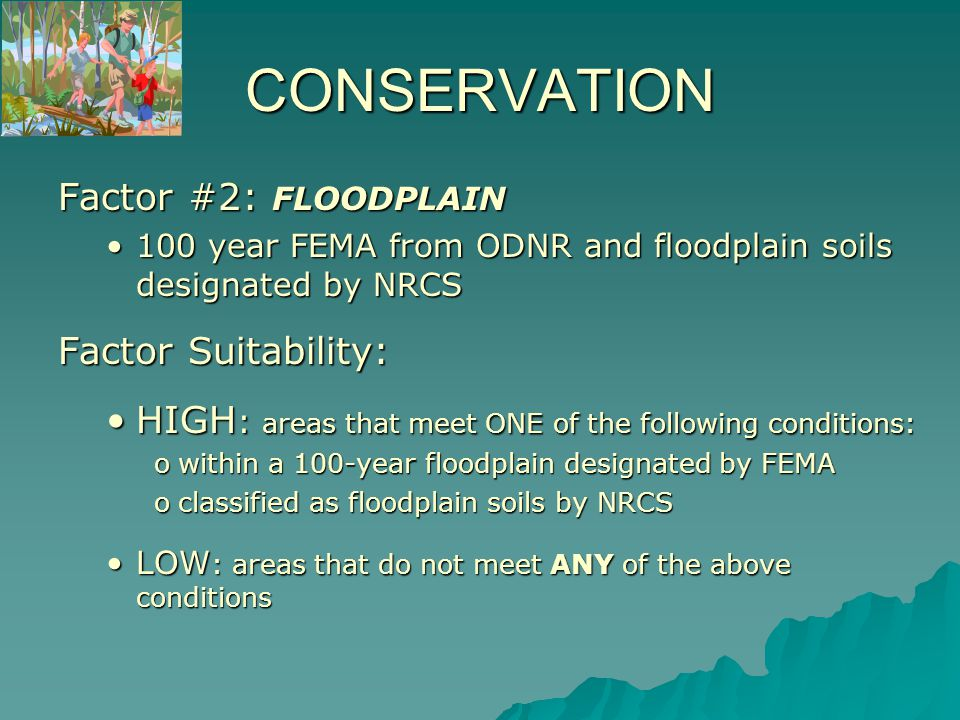 CONSERVATION Factor #2: FLOODPLAIN 100 year FEMA from ODNR and floodplain soils designated by NRCS100 year FEMA from ODNR and floodplain soils designated by NRCS Factor Suitability: HIGH : areas that meet ONE of the following conditions:HIGH : areas that meet ONE of the following conditions: owithin a 100-year floodplain designated by FEMA oclassified as floodplain soils by NRCS LOW : areas that do not meet ANY of the above conditionsLOW : areas that do not meet ANY of the above conditions