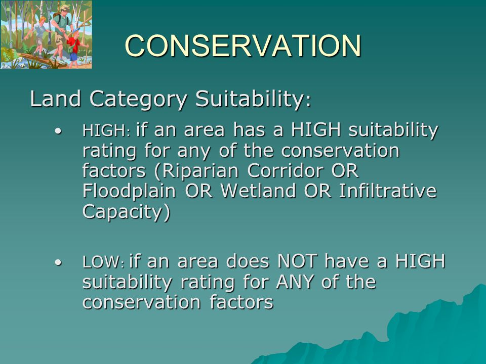 CONSERVATION Land Category Suitability : HIGH : if an area has a HIGH suitability rating for any of the conservation factors (Riparian Corridor OR Floodplain OR Wetland OR Infiltrative Capacity)HIGH : if an area has a HIGH suitability rating for any of the conservation factors (Riparian Corridor OR Floodplain OR Wetland OR Infiltrative Capacity) LOW : if an area does NOT have a HIGH suitability rating for ANY of the conservation factorsLOW : if an area does NOT have a HIGH suitability rating for ANY of the conservation factors