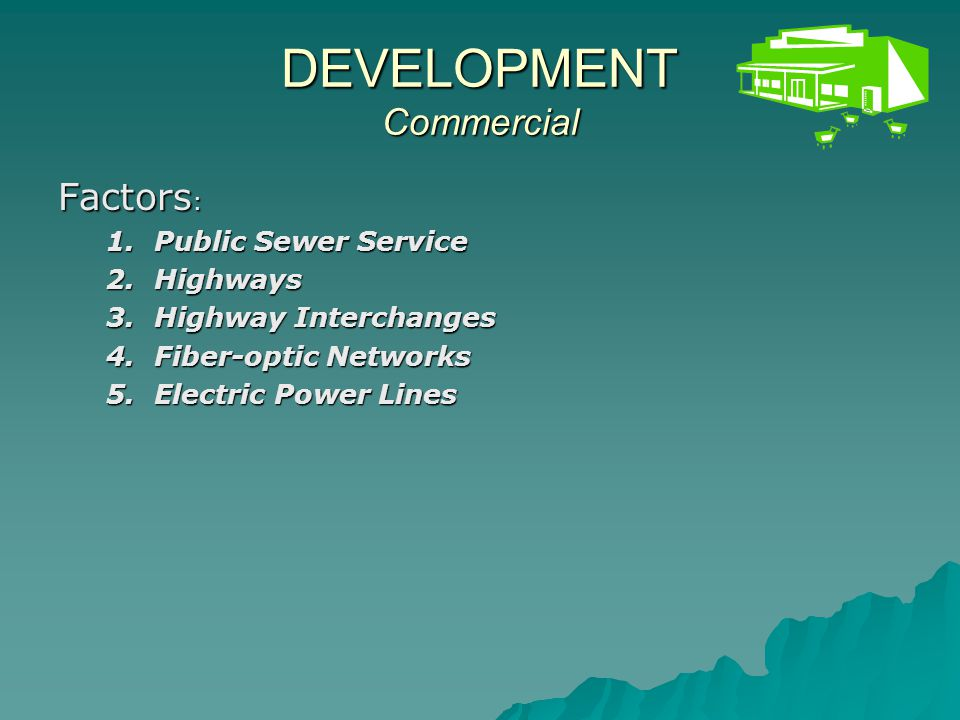 DEVELOPMENT Commercial Factors : 1.Public Sewer Service 2.Highways 3.Highway Interchanges 4.Fiber-optic Networks 5.Electric Power Lines