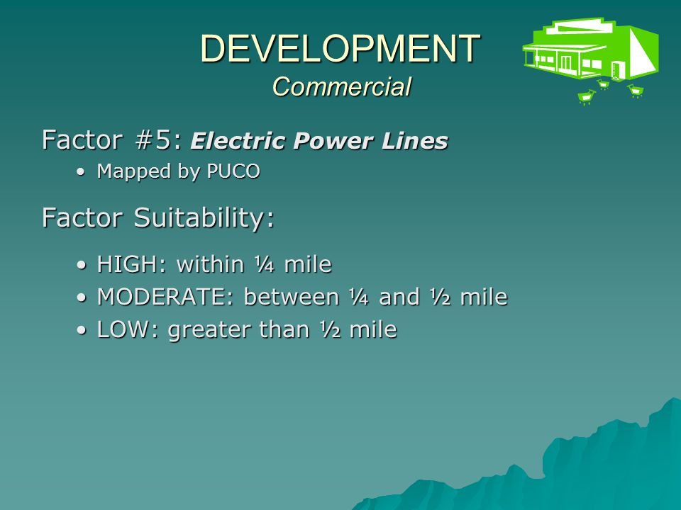 DEVELOPMENT Commercial Factor #5: Electric Power Lines Mapped by PUCOMapped by PUCO Factor Suitability: HIGH: within ¼ mileHIGH: within ¼ mile MODERATE: between ¼ and ½ mileMODERATE: between ¼ and ½ mile LOW: greater than ½ mileLOW: greater than ½ mile