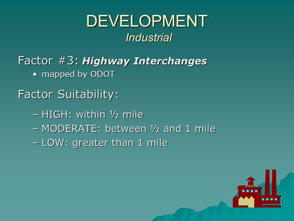 DEVELOPMENT Industrial Factor #3: Highway Interchanges mapped by ODOTmapped by ODOT Factor Suitability: –HIGH: within ½ mile –MODERATE: between ½ and 1 mile –LOW: greater than 1 mile